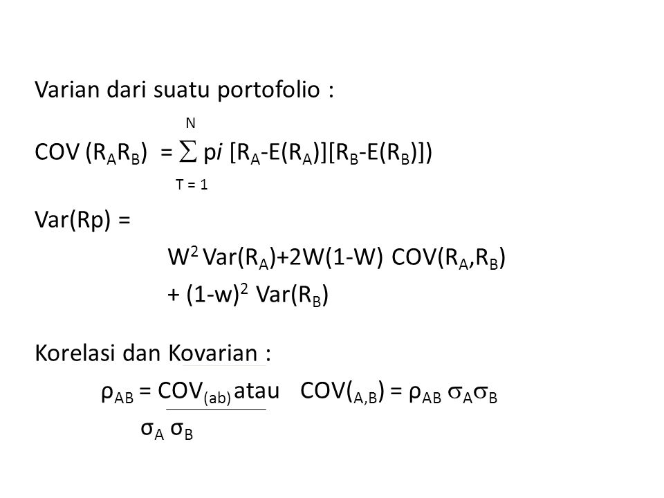 Varian dari suatu portofolio : N COV (RARB) =  pi [RA-E(RA)][RB-E(RB)]) T = 1 Var(Rp) = W2 Var(RA)+2W(1-W) COV(RA,RB) + (1-w)2 Var(RB) Korelasi dan Kovarian : ρAB = COV(ab) atau COV(A,B) = ρAB AB σA σB